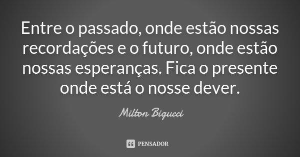 Entre o passado, onde estão nossas recordações e o futuro, onde estão nossas esperanças. Fica o presente onde está o nosse dever.... Frase de Milton Bigucci.