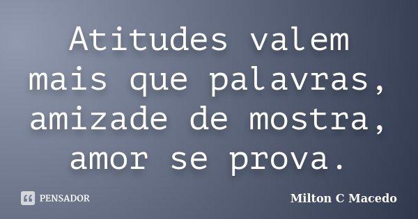 Atitudes valem mais que palavras, amizade de mostra, amor se prova.... Frase de Milton C Macedo.