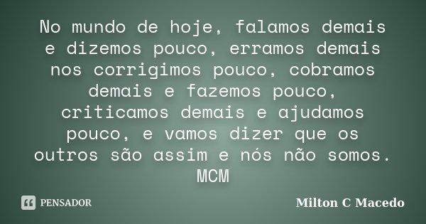 No mundo de hoje, falamos demais e dizemos pouco, erramos demais nos corrigimos pouco, cobramos demais e fazemos pouco, criticamos demais e ajudamos pouco, e va... Frase de Milton C Macedo.