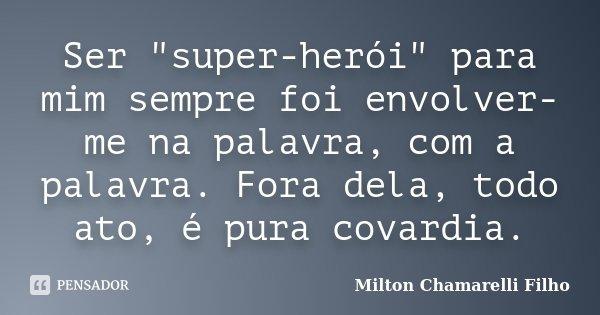 """Ser """"super-herói"""" para mim sempre foi envolver-me na palavra, com a palavra. Fora dela, todo ato, é pura covardia.... Frase de Milton Chamarelli Filho."""