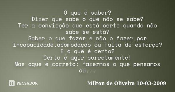 O que é saber? Dizer que sabe o que não se sabe? Ter a convicção que está certo quando não sabe se está? Saber o que fazer e não o fazer,por incapacidade,acomod... Frase de Milton de Oliveira 10-03-2009.
