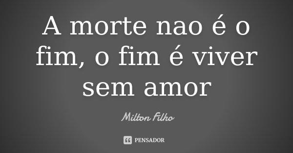 A morte nao é o fim, o fim é viver sem amor... Frase de Milton Filho.