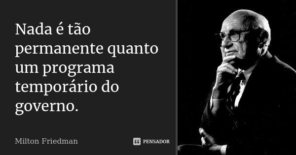 Nada é tão permanente quanto um programa temporário do governo.... Frase de Milton Friedman.