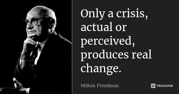 Only a crisis, actual or perceived, produces real change.... Frase de Milton Friedman.