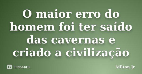 O maior erro do homem foi ter saído das cavernas e criado a civilização... Frase de Milton Jr.