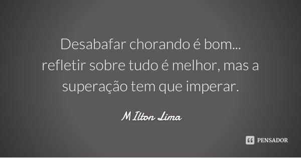 Desabafar chorando é bom... refletir sobre tudo é melhor, mas a superação tem que imperar.... Frase de MIlton Lima.