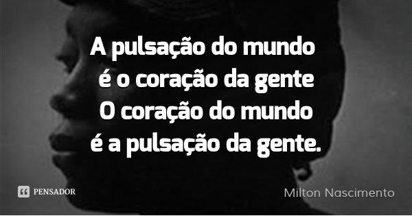 A pulsação do mundo é o coração da gente O coração do mundo é a pulsação da gente.... Frase de Milton Nascimento.