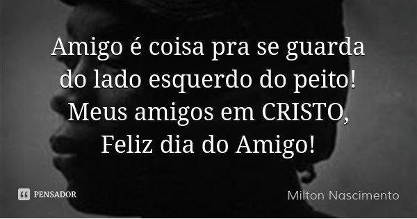 Amigo é coisa pra se guarda do lado esquerdo do peito! Meus amigos em CRISTO, Feliz dia do Amigo!... Frase de Milton Nascimento.