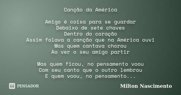 Canção da América Amigo é coisa para se guardar Debaixo de sete chaves Dentro do coração Assim falava a canção que na América ouvi Mas quem cantava chorou Ao ve... Frase de Milton Nascimento.