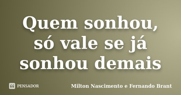 Quem sonhou, só vale se já sonhou demais... Frase de Milton Nascimento e Fernando Brant.