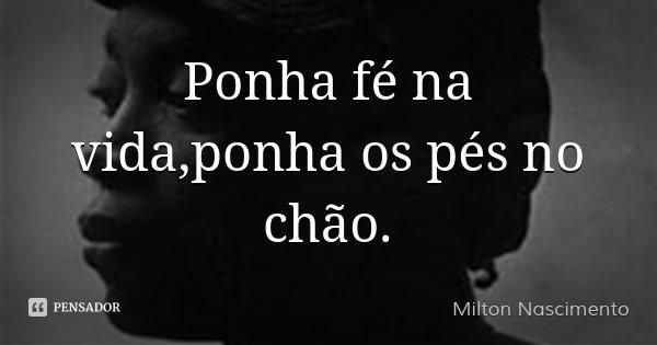 Ponha fé na vida,ponha os pés no chão.... Frase de Milton Nascimento.