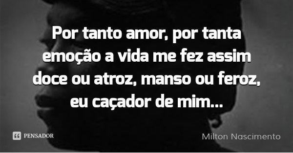 Por tanto amor, por tanta emoção a vida me fez assim doce ou atroz, manso ou feroz, eu caçador de mim...... Frase de Milton Nascimento.