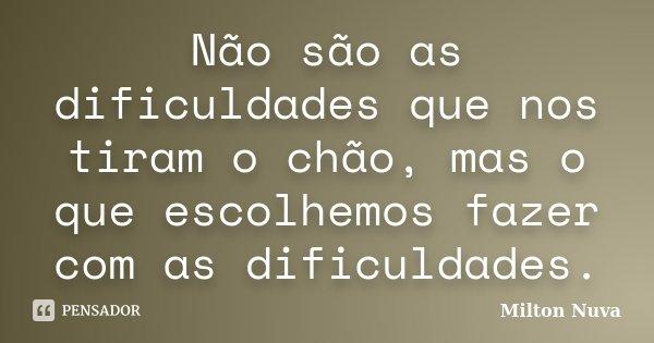 Não são as dificuldades que nos tiram o chão, mas o que escolhemos fazer com as dificuldades.... Frase de Milton Nuva.