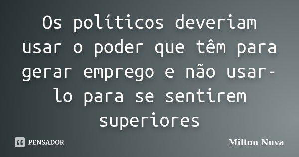 Os políticos deveriam usar o poder que têm para gerar emprego e não usar-lo para se sentirem superiores... Frase de Milton Nuva.