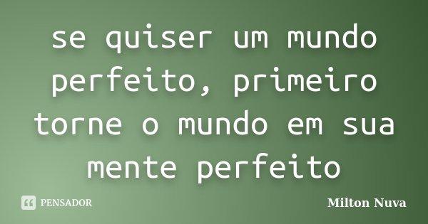 se quiser um mundo perfeito, primeiro torne o mundo em sua mente perfeito... Frase de Milton Nuva.