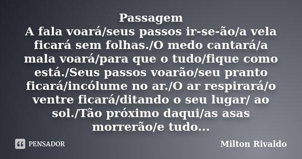 Passagem A fala voará/seus passos ir-se-ão/a vela ficará sem folhas./O medo cantará/a mala voará/para que o tudo/fique como está./Seus passos voarão/seu pranto ... Frase de Milton Rivaldo.