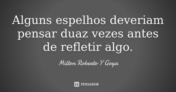 Alguns espelhos deveriam pensar duaz vezes antes de refletir algo.... Frase de Milton Roberto Y Goya.