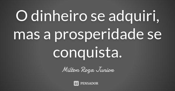 O dinheiro se adquiri, mas a prosperidade se conquista.... Frase de Milton Roza Junior.