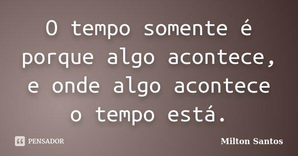 O tempo somente é porque algo acontece, e onde algo acontece o tempo está.... Frase de Milton Santos.