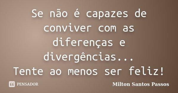 Se não é capazes de conviver com as diferenças e divergências... Tente ao menos ser feliz!... Frase de Milton Santos Passos.