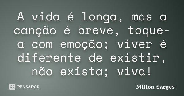 A vida é longa, mas a canção é breve, toque-a com emoção; viver é diferente de existir, não exista; viva!... Frase de Milton Sarges.
