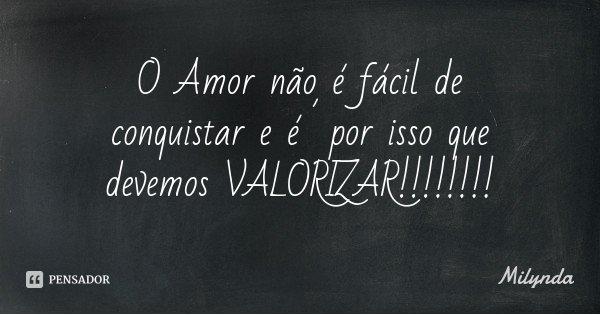 O Amor não é fácil de conquistar e é´por isso que devemos VALORIZAR!!!!!!!!... Frase de Milynda.