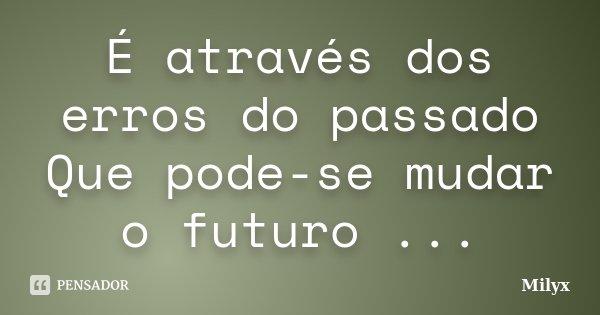 É através dos erros do passado Que pode-se mudar o futuro ...... Frase de Milyx.