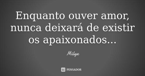 Enquanto ouver amor, nunca deixará de existir os apaixonados ...... Frase de Milyx.