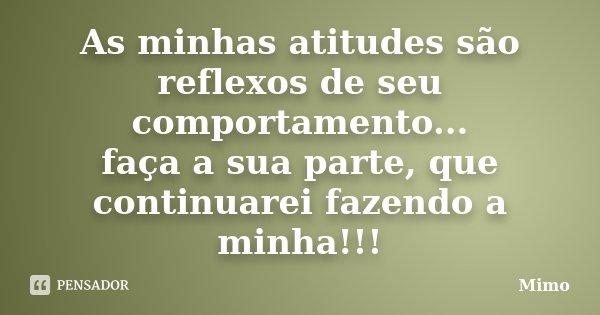 As minhas atitudes são reflexos de seu comportamento... faça a sua parte, que continuarei fazendo a minha!!!... Frase de Mimo.
