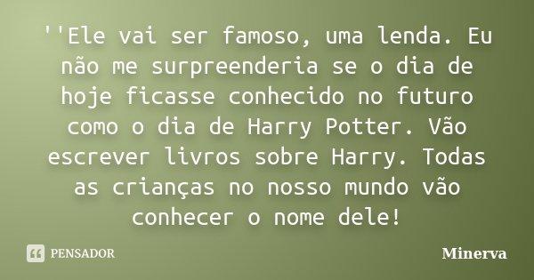 ''Ele vai ser famoso, uma lenda. Eu não me surpreenderia se o dia de hoje ficasse conhecido no futuro como o dia de Harry Potter. Vão escrever livros sobre Harr... Frase de Minerva.
