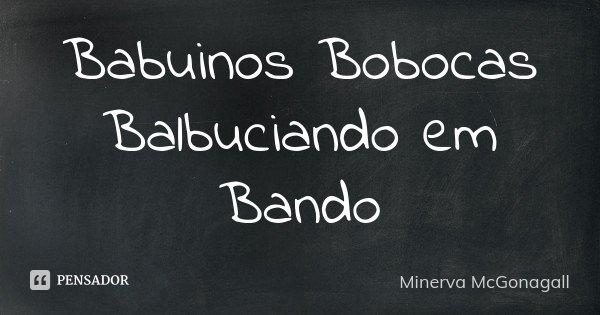 Babuinos Bobocas Balbuciando em Bando... Frase de Minerva McGonagall.