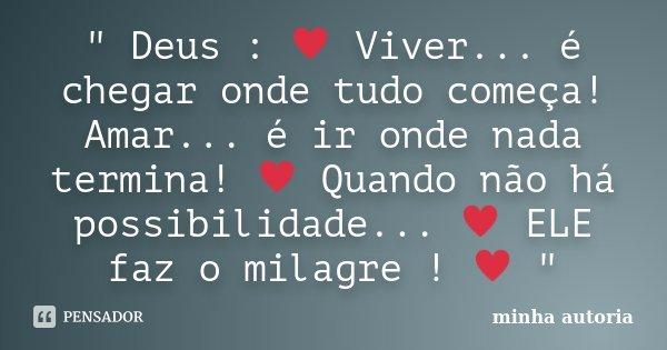 """"""" Deus : ♥ Viver... é chegar onde tudo começa! Amar... é ir onde nada termina! ♥ Quando não há possibilidade... ♥ ELE faz o milagre ! &#9... Frase de Minha autoria."""