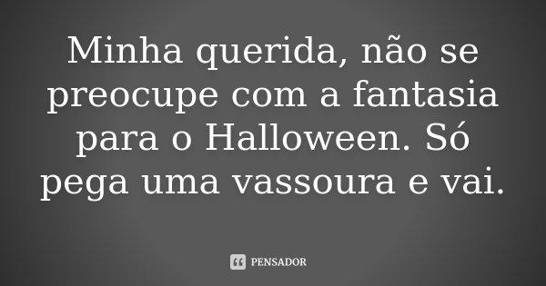 Minha querida, não se preocupe com a fantasia para o Halloween. Só pega uma vassoura e vai.... Frase de Desconhecido.