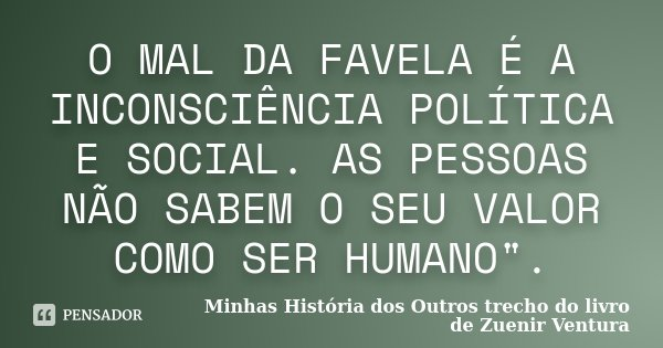 """O MAL DA FAVELA É A INCONSCIÊNCIA POLÍTICA E SOCIAL. AS PESSOAS NÃO SABEM O SEU VALOR COMO SER HUMANO"""".... Frase de Minhas História dos Outros trecho do livro de Zuenir Ventura."""