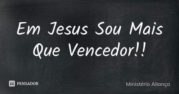 Em Jesus Sou Mais Que Vencedor!!... Frase de Ministério Aliança.