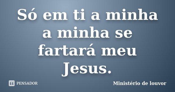 Só em ti a minha a minha se fartará meu Jesus.... Frase de Ministério de louvor.