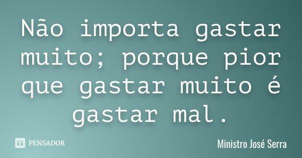 Não importa gastar muito; porque pior que gastar muito é gastar mal.... Frase de Ministro José Serra.