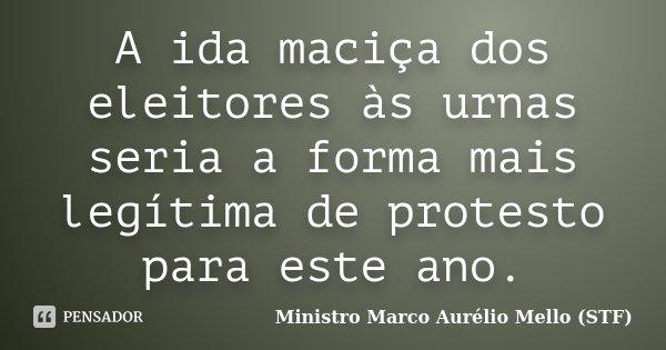 A ida maciça dos eleitores às urnas seria a forma mais legítima de protesto para este ano.... Frase de Ministro Marco Aurélio Mello (STF).