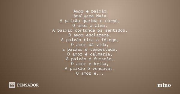 Amor e paixão Analyane Maia A paixão queima o corpo, O amor a alma, A paixão confunde os sentidos, O amor esclarece, A paixão tira o fôlego, O amor dá vida, a p... Frase de mino.