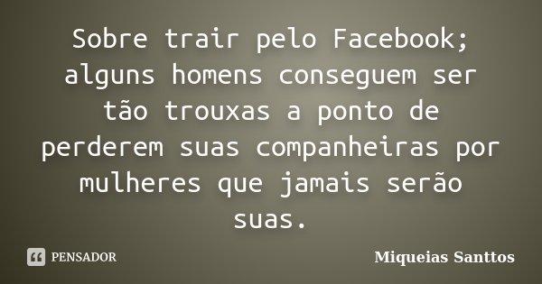Sobre trair pelo Facebook; alguns homens conseguem ser tão trouxas a ponto de perderem suas companheiras por mulheres que jamais serão suas.... Frase de Miqueias Santtos.