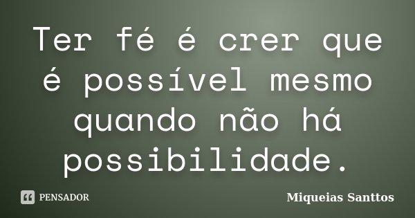 Ter fé é crer que é possível mesmo quando não há possibilidade.... Frase de Miqueias Santtos.