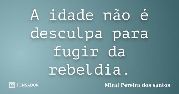 A idade não é desculpa para fugir da rebeldia.... Frase de Miral Pereira dos Santos.