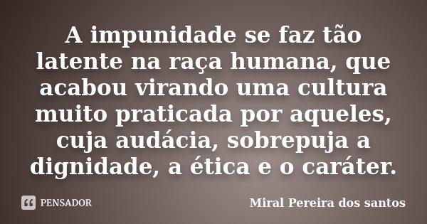 A impunidade se faz tão latente na... Miral Pereira dos Santos - Pensador
