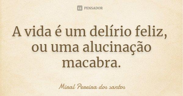 A vida é um delírio feliz, ou uma alucinação macabra.... Frase de Miral Pereira dos Santos.