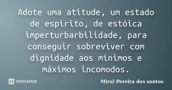 Adote uma atitude, um estado de espírito, de estóica imperturbarbilidade, para conseguir sobreviver com dignidade aos mínimos e máximos incomodos.... Frase de Miral Pereira dos Santos.