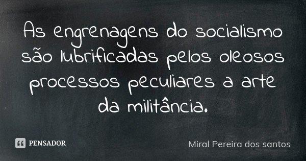 As engrenagens do socialismo são lubrificadas pelos oleosos processos peculiares a arte da militância.... Frase de Miral Pereira dos Santos.