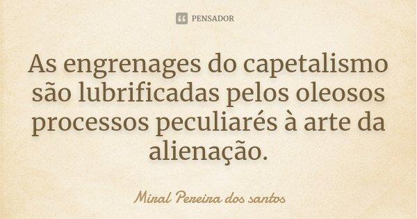 As engrenages do capetalismo são lubrificadas pelos oleosos processos peculiarés à arte da alienação.... Frase de Miral Pereira dos Santos.
