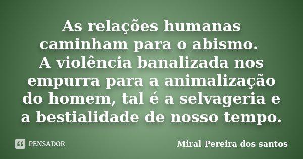 As relações humanas caminham para o abismo. A violência banalizada nos empurra para a animalização do homem, tal é a selvageria e a bestialidade de nosso tempo.... Frase de Miral Pereira dos Santos.
