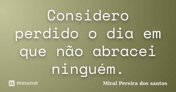 Considero perdido o dia em que não abracei ninguém.... Frase de Miral Pereira dos Santos.