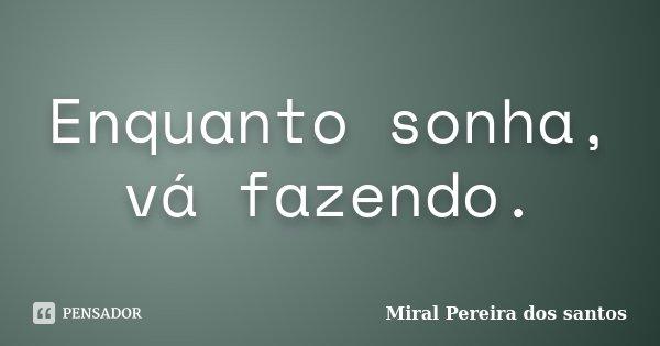 Enquanto sonha, vá fazendo.... Frase de Miral Pereira dos Santos.